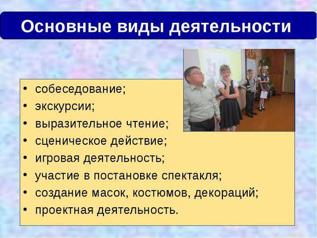 Основные виды деятельности собеседование; экскурсии; выразительное чтение; с...