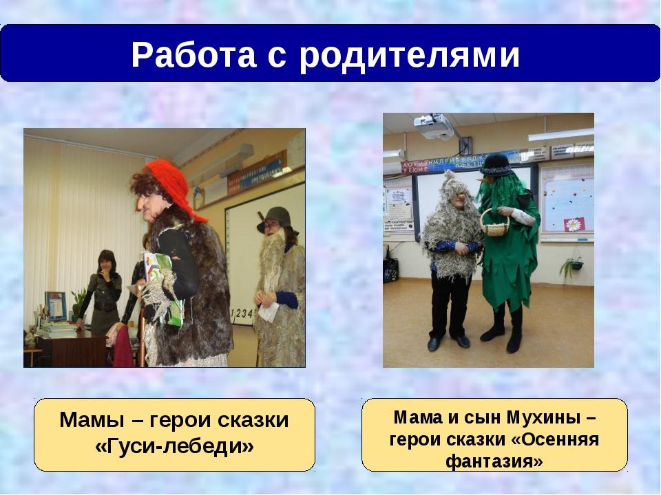 Работа с родителями Мамы – герои сказки «Гуси-лебеди» Мама и сын Мухины – ге...