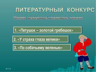 * * 1. «Петушок – золотой гребешок» 2. «У страха глаза велики» 3. «По собачье