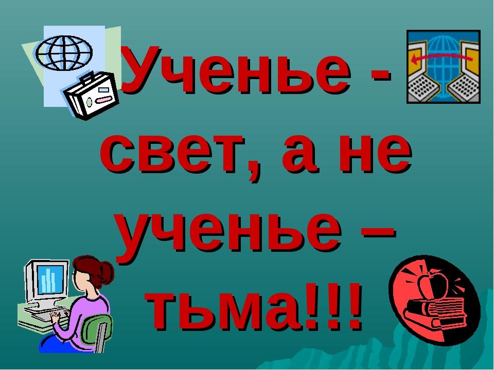 Ученье - свет, а не ученье –тьма!!!