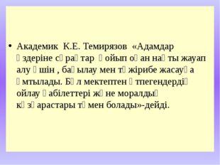 Академик К.Е. Темирязов «Адамдар өздеріне сұрақтар қойып оған нақты жауап ал