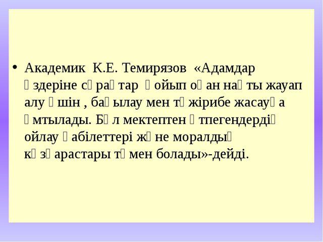Академик К.Е. Темирязов «Адамдар өздеріне сұрақтар қойып оған нақты жауап ал...