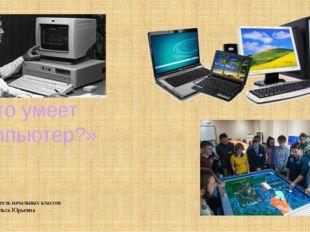 «Что умеет компьютер?» Составила учитель начальных классов Мерзликина Ольга Ю