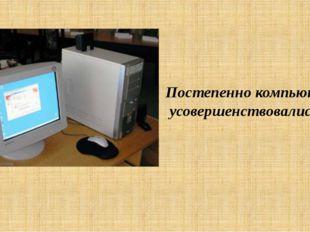 Постепенно компьютеры усовершенствовались.