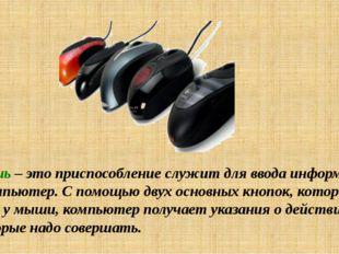 Мышь – это приспособление служит для ввода информации в компьютер. С помощью