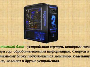 Системный блок– устройства внутри, которого находится процессор, обрабатывающ