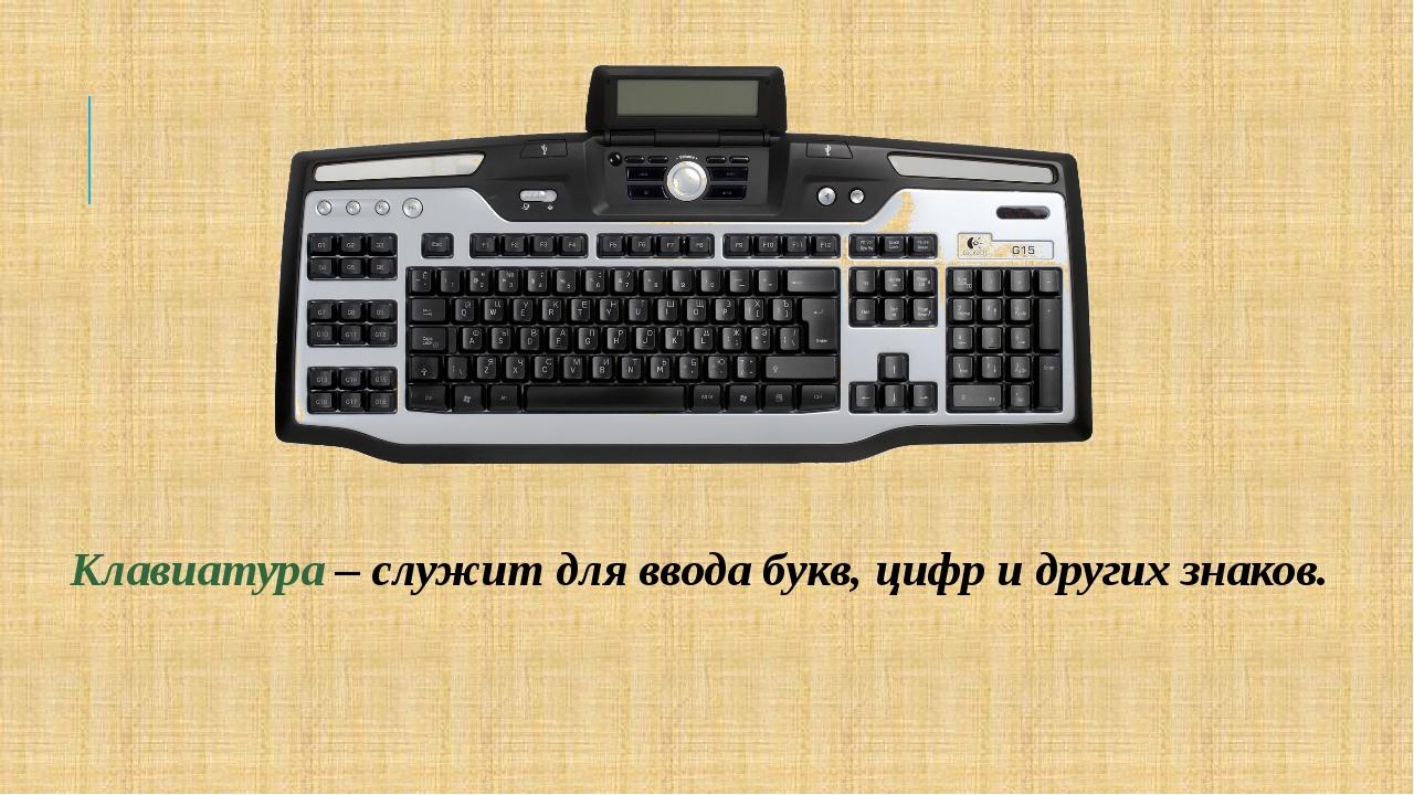 Клавиатура – служит для ввода букв, цифр и других знаков.