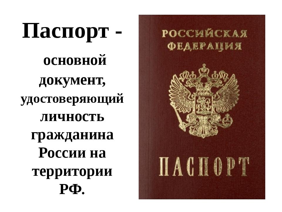 Паспорт - основной документ, удостоверяющий личность гражданина России на тер...