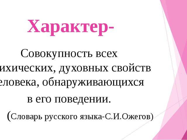 Характер- Совокупность всех психических, духовных свойств человека, обнаружив...