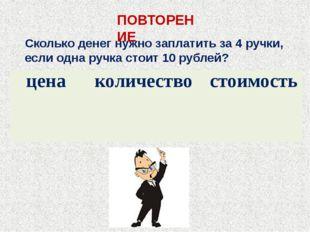 Сколько денег нужно заплатить за 4 ручки, если одна ручка стоит 10 рублей? ПО