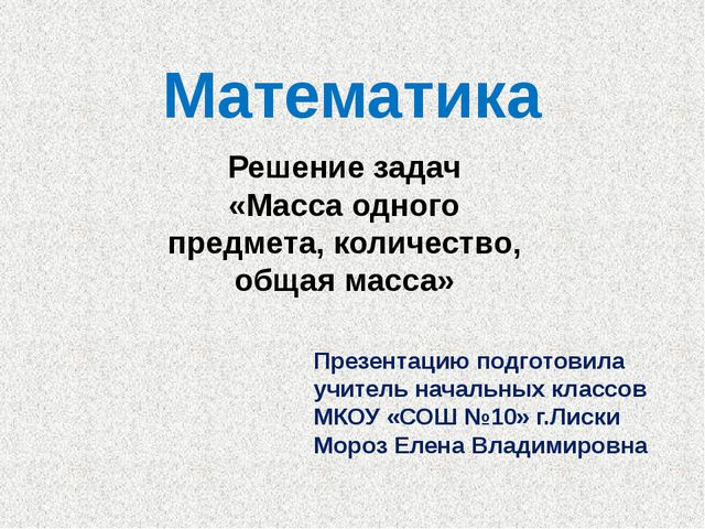 Математика Решение задач «Масса одного предмета, количество, общая масса» Пре...