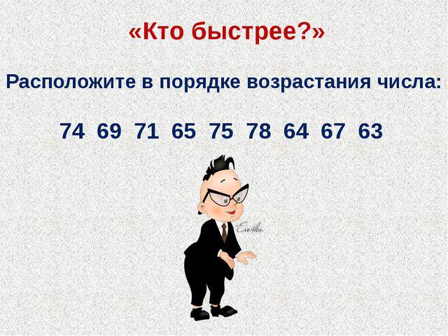 «Кто быстрее?» Расположите в порядке возрастания числа: 74 69 71 65 75...