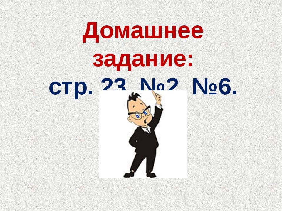 Домашнее задание: стр. 23, №2, №6.