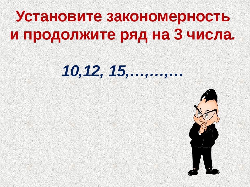 Установите закономерность и продолжите ряд на 3 числа. 10,12, 15,…,…,…