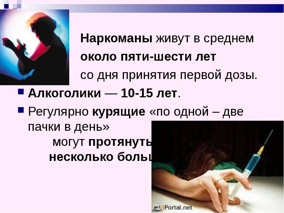 Наркоманы живут в среднем около пяти-шести лет со дня принятия первой дозы....