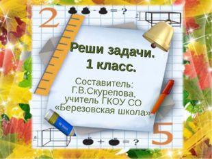 Реши задачи. 1 класс. Составитель: Г.В.Скурепова, учитель ГКОУ СО «Березовска
