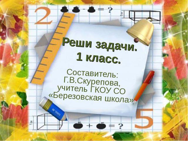 Реши задачи. 1 класс. Составитель: Г.В.Скурепова, учитель ГКОУ СО «Березовска...