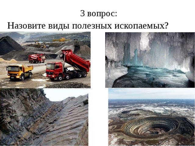 3 вопрос: Назовите виды полезных ископаемых?