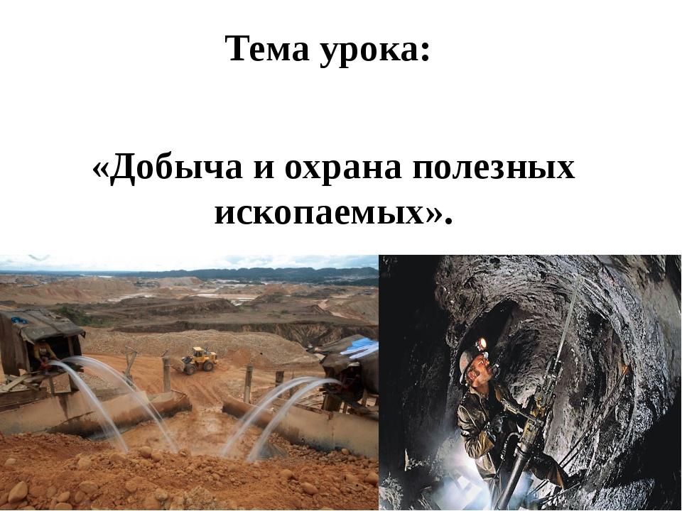 Тема урока: «Добыча и охрана полезных ископаемых».