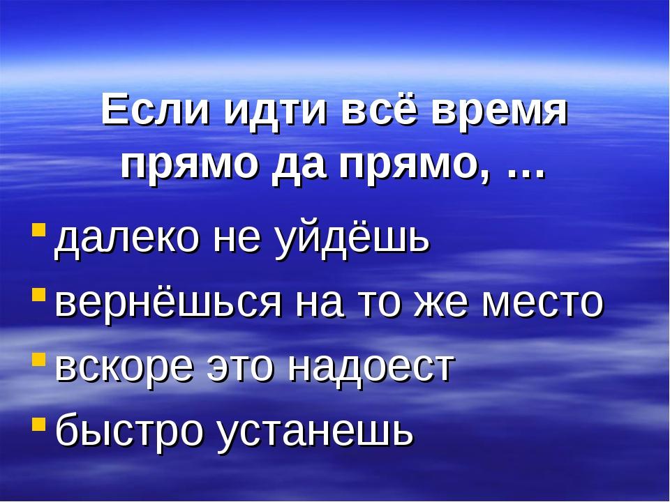 Если идти всё время прямо да прямо, … далеко не уйдёшь вернёшься на то же м...