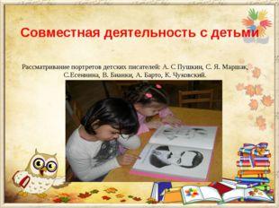 Совместная деятельность с детьми Рассматривание портретов детских писателей:
