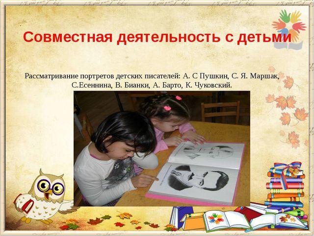 Совместная деятельность с детьми Рассматривание портретов детских писателей:...