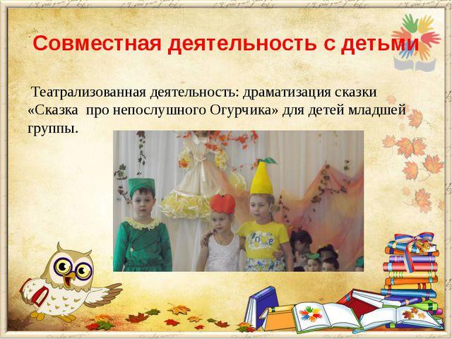 Совместная деятельность с детьми Театрализованная деятельность: драматизация...