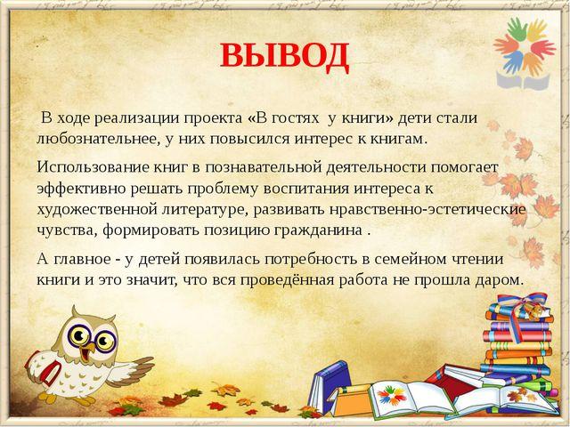 ВЫВОД В ходе реализации проекта «В гостях у книги» дети стали любознательнее,...