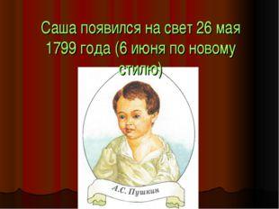Саша появился на свет 26 мая 1799 года (6 июня по новому стилю)