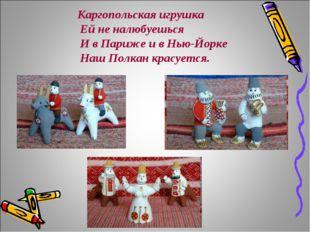 Каргопольская игрушка Ей не налюбуешься И в Париже и в Нью-Йорке Наш Полкан