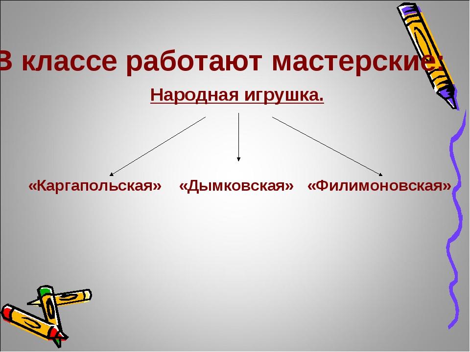 В классе работают мастерские: Народная игрушка. «Каргапольская» «Дымковская»...