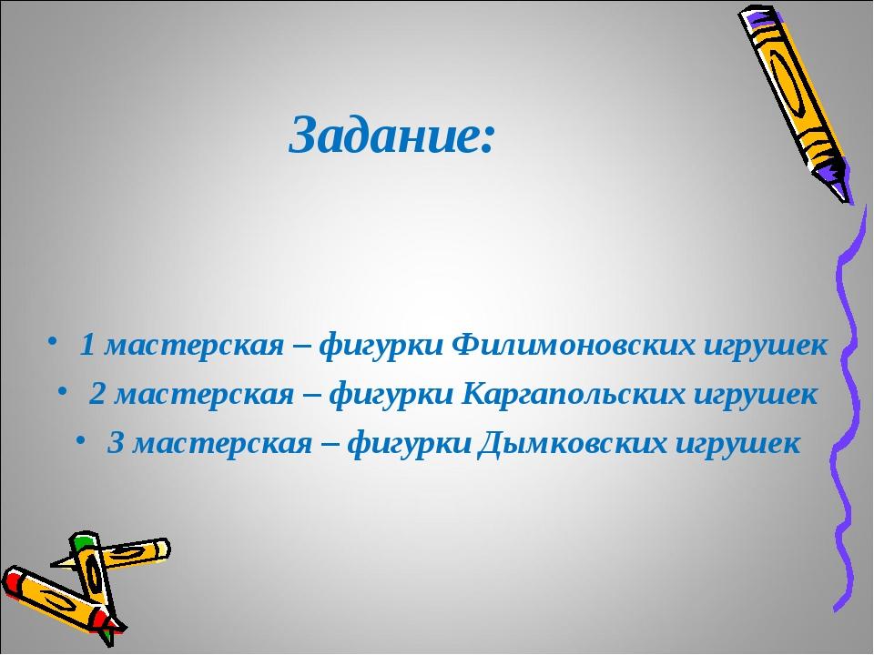 Задание: 1 мастерская – фигурки Филимоновских игрушек 2 мастерская – фигурки...
