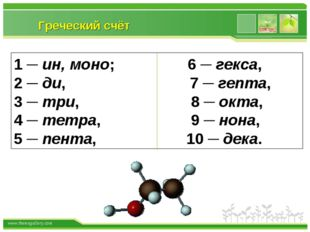 Греческий счёт 1 ─ ин, моно; 6 ─ гекса, 2 ─ ди, 7 ─ гепта, 3 ─ три, 8 ─ окта,