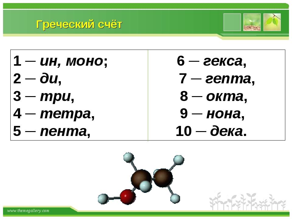 Греческий счёт 1 ─ ин, моно; 6 ─ гекса, 2 ─ ди, 7 ─ гепта, 3 ─ три, 8 ─ окта,...
