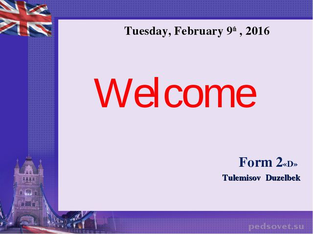 Tuesday, February 9th , 2016 Welcome Form 2«D» Tulemisov Duzelbek
