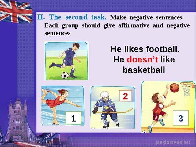He likes football. He doesn't like basketball II. The second task. Make...