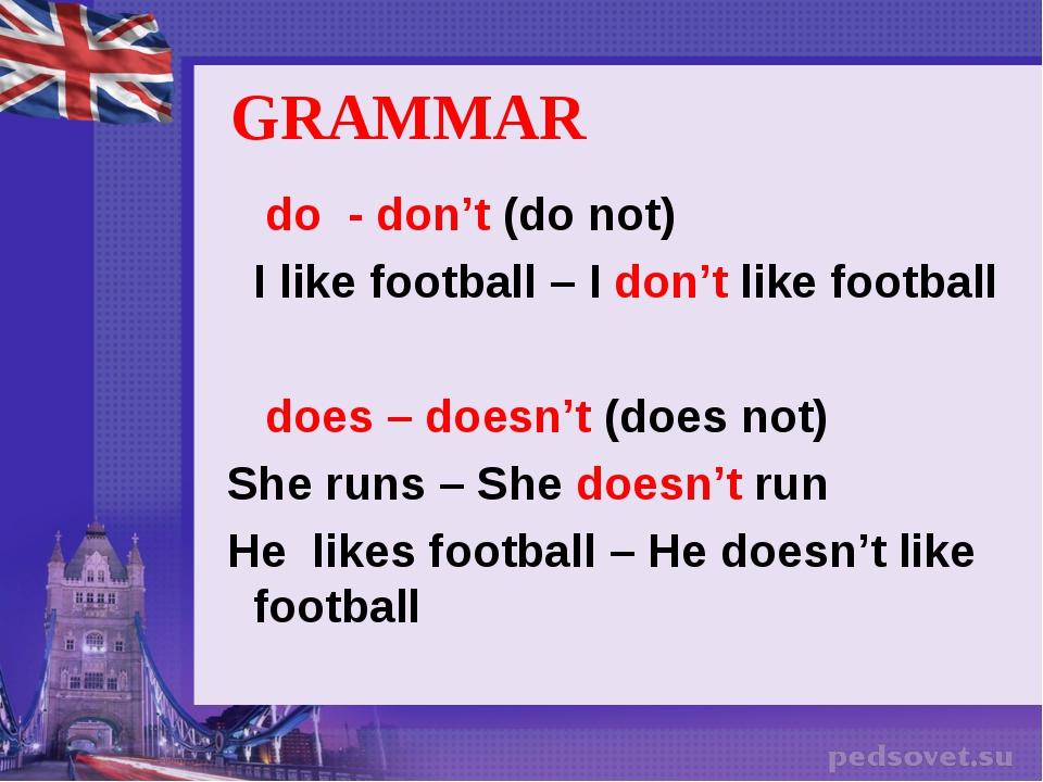 GRAMMAR do - don't (do not) I like football – I don't like football does – do...