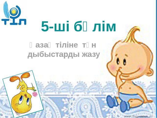 5-ші бөлім Қазақ тіліне тән дыбыстарды жазу