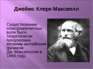 Джеймс Клерк Максвелл Существование электромагнитных волн было теоретически п