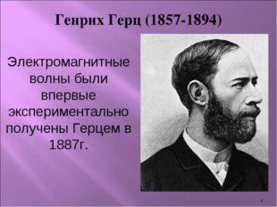 * Генрих Герц (1857-1894) Электромагнитные волны были впервые экспериментальн