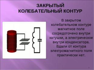 * В закрытом колебательном контуре магнитное поле сосредоточено внутри катушк