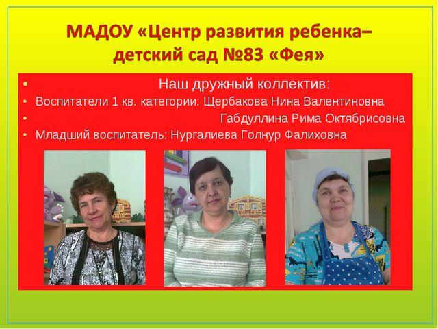 Наш дружный коллектив: Воспитатели 1 кв. категории: Щербакова Нина Валентино...