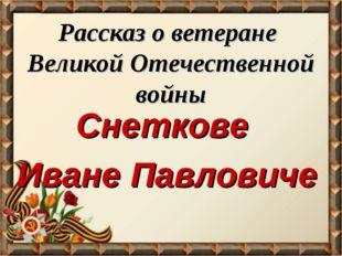 Рассказ о ветеране Великой Отечественной войны Снеткове Иване Павловиче
