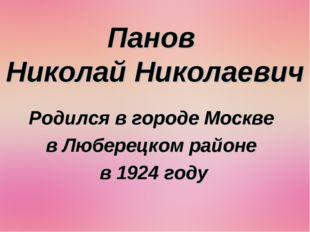 Панов Николай Николаевич Родился в городе Москве в Люберецком районе в 1924 г