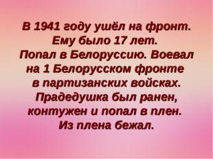 В 1941 году ушёл на фронт. Ему было 17 лет. Попал в Белоруссию. Воевал на 1 Б