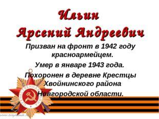 Ильин Арсений Андреевич Призван на фронт в 1942 году красноармейцем. Умер в я