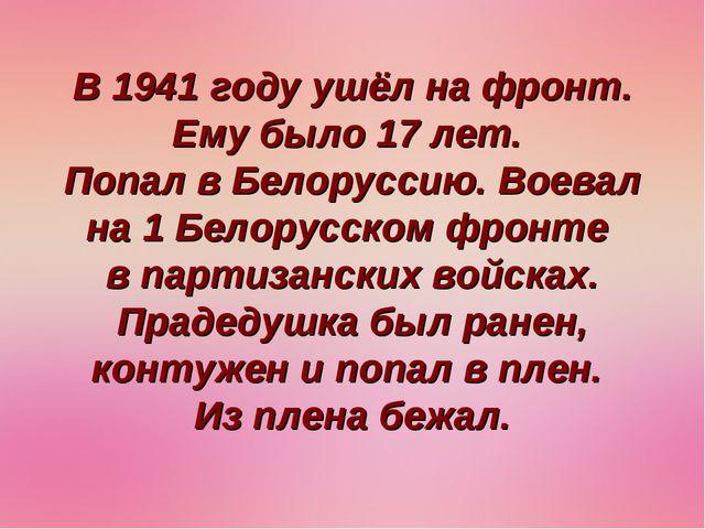 В 1941 году ушёл на фронт. Ему было 17 лет. Попал в Белоруссию. Воевал на 1 Б...