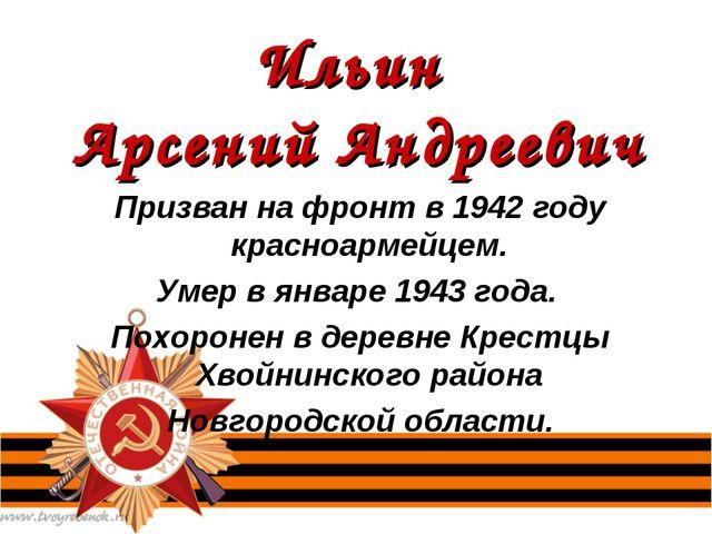 Ильин Арсений Андреевич Призван на фронт в 1942 году красноармейцем. Умер в я...