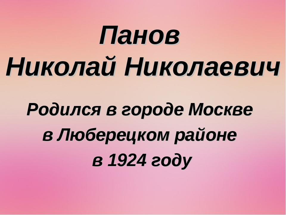 Панов Николай Николаевич Родился в городе Москве в Люберецком районе в 1924 г...