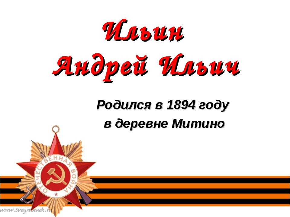 Ильин Андрей Ильич Родился в 1894 году в деревне Митино